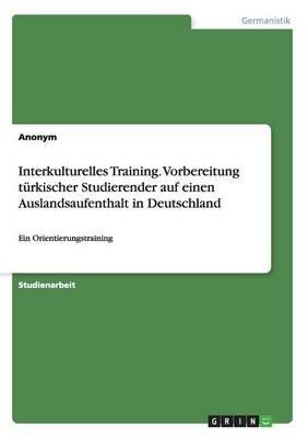 Interkulturelles Training. Vorbereitung Turkischer Studierender Auf Einen Auslandsaufenthalt in Deutschland (German,...