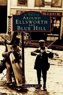 Around Ellsworth and Blue Hill (Hardcover): Richard R Shaw