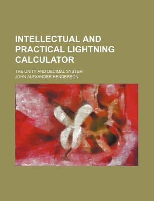 Intellectual and Practical Lightning Calculator; The Unity and Decimal System (Paperback): John Alexander Henderson