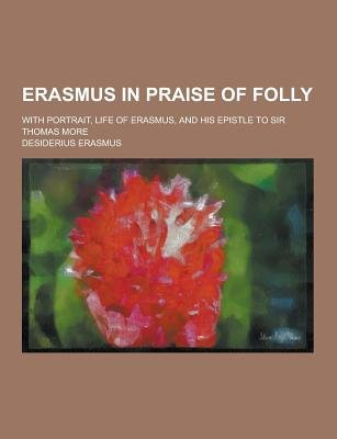 Erasmus in Praise of Folly; With Portrait, Life of Erasmus, and His Epistle to Sir Thomas More (Paperback): Desiderius Erasmus