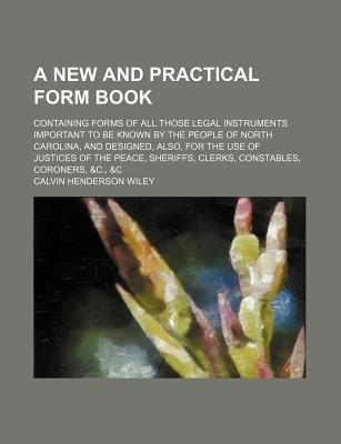 A New and Practical Form Book; Containing Forms of All Those Legal Instruments Important to Be Known by the People of North...