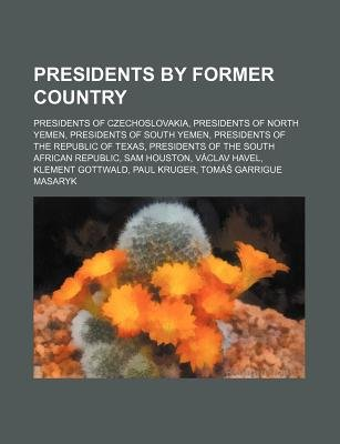 Presidents by Former Country - Presidents of Czechoslovakia, Presidents of North Yemen, Presidents of South Yemen (Paperback):...