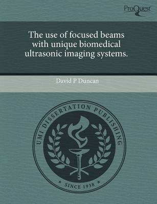 The Use of Focused Beams with Unique Biomedical Ultrasonic Imaging Systems (Paperback): David P Duncan