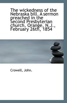 The Wickedness of the Nebraska Bill. a Sermon Preached in the Second Presbyterian Church, Orange, N. (Paperback): Crowell John