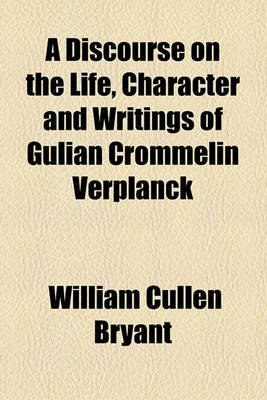 A Discourse on the Life, Character and Writings of Gulian Crommelin Verplanck (Paperback): William Cullen Bryant