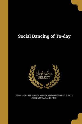 Social Dancing of To-Day (Paperback): Troy 1871-1938 Kinney