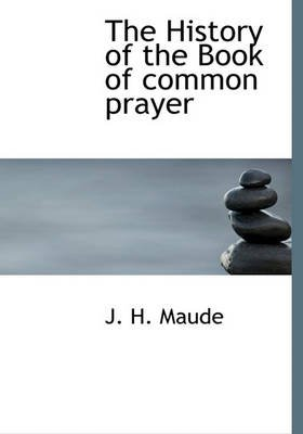 The History of the Book of Common Prayer (Hardcover): J. H. Maude