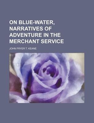 On Blue-Water, Narratives of Adventure in the Merchant Service (Paperback): John Fryer T Keane