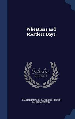 Wheatless and Meatless Days (Hardcover): Pauline Dunwell Partridge, Hester Martha Conklin