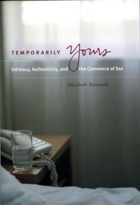 Temporarily Yours - Intimacy, Authenticity and the Commerce of Sex (Paperback, New edition): Elizabeth Bernstein