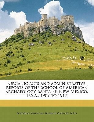 Organic Acts and Administrative Reports of the School of American Archaeology, Santa Fe, New Mexico, U.S.A., 1907 to 1917...