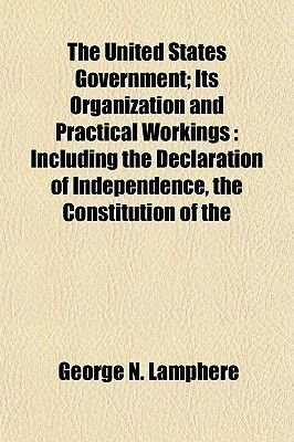 The United States Government; Its Organization and Practical Workings - Including the Declaration of Independence, the...