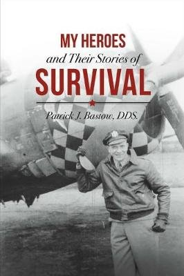 My Heroes and Their Stories of Survival (Paperback): Patrick J Bastow Dds
