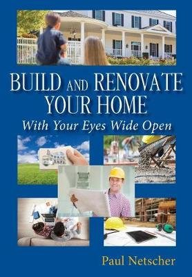 Build and Renovate Your Home with Your Eyes Wide Open (Paperback): Paul Netscher