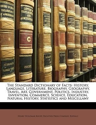 The Standard Dictionary of Facts - History, Language, Literature, Biography, Geography, Travel, Art, Government, Politics,...