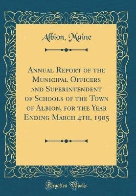Annual Report of the Municipal Officers and Superintendent of Schools of the Town of Albion, for the Year Ending March 4th,...