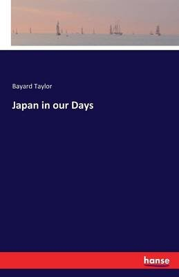Japan in Our Days (Paperback): Bayard Taylor