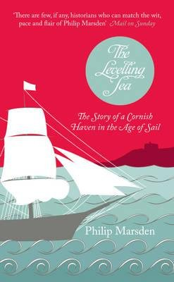 The Levelling Sea - The Story of a Cornish Haven in the Age of Sail (Hardcover): Philip Marsden