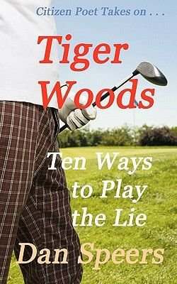 Citizenpoet Takes on . . . - Tiger Woods: Ten Ways to Play the Lie (Paperback): Dan Speers