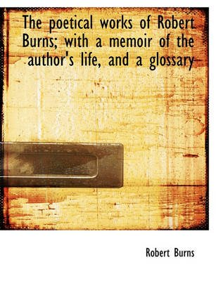 The Poetical Works of Robert Burns; With a Memoir of the Author's Life, and a Glossary (Paperback): Robert Burns