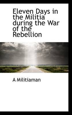Eleven Days in the Militia During the War of the Rebellion (Paperback): A Militiaman