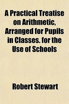 A Practical Treatise on Arithmetic, Arranged for Pupils in Classes. for the Use of Schools (Paperback): Robert Stewart