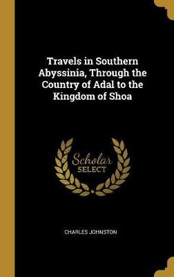 Travels in Southern Abyssinia, Through the Country of Adal to the Kingdom of Shoa (Hardcover): Charles Johnston