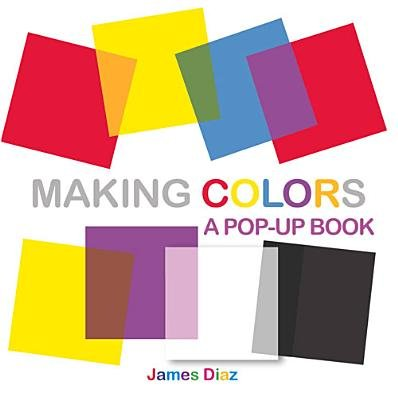 Making Colors - A Pop-Up Book (Hardcover): James Diaz, Francesca Diaz