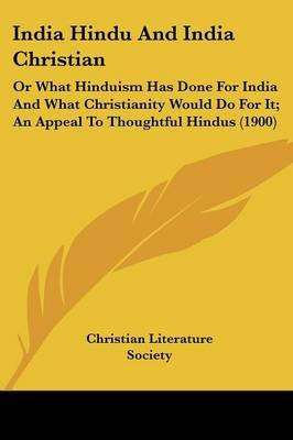 India Hindu and India Christian - Or What Hinduism Has Done for India and What Christianity Would Do for It; An Appeal to...