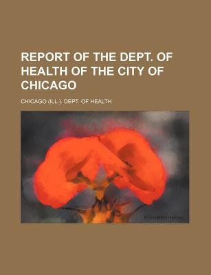 Report of the Dept. of Health of the City of Chicago (Paperback): Chicago Dept of Health