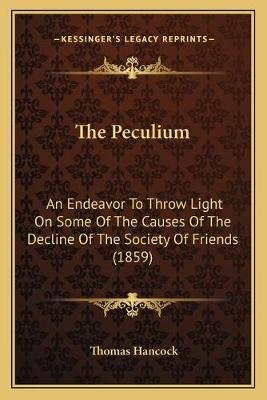 The Peculium - An Endeavor to Throw Light on Some of the Causes of the Decline of the Society of Friends (1859) (Paperback):...