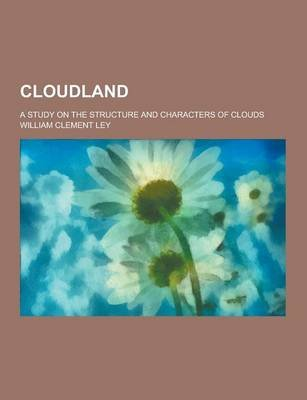 Cloudland; A Study on the Structure and Characters of Clouds (Paperback): William Clement Ley