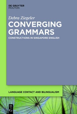 Converging Grammars - Constructions in Singapore English (Electronic book text): Debra Ziegeler