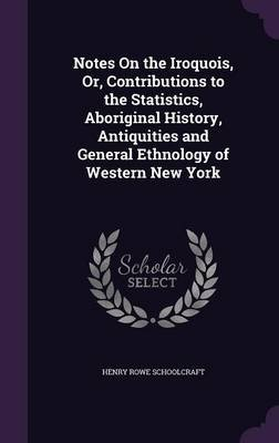 Notes on the Iroquois, Or, Contributions to the Statistics, Aboriginal History, Antiquities and General Ethnology of Western...