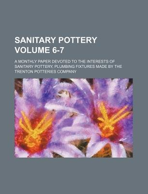 Sanitary Pottery Volume 6-7; A Monthly Paper Devoted to the Interests of Sanitary Pottery, Plumbing Fixtures Made by the...