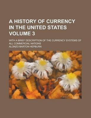 A History of Currency in the United States; With a Brief Description of the Currency Systems of All Commercial Nations Volume 3...