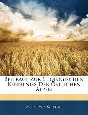 Beitrage Zur Geologischen Kenntniss Der Ostlichen Alpen (English, German, Paperback): August Von Klipstein