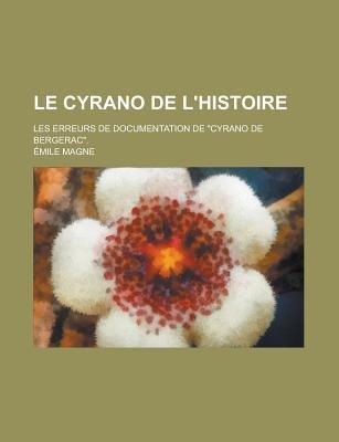 Le Cyrano de L'Histoire; Les Erreurs de Documentation de Cyrano de Bergerac. (Paperback): Us Government, Emile Magne