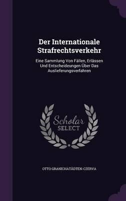 Der Internationale Strafrechtsverkehr - Eine Sammlung Von Fallen, Erlassen Und Entscheideungen Uber Das Auslieferungsverfahren...