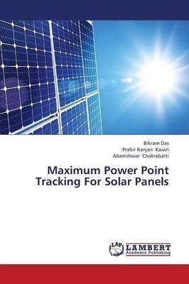 Maximum Power Point Tracking for Solar Panels (Paperback): Das Bikram, Kasari Prabir Ranjan, Chakrabarti Abanishwar