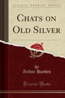 Chats on Old Silver (Classic Reprint) (Paperback): Arthur Hayden