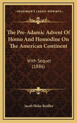 The Pre-Adamic Advent of Homo and Homodine on the American Continent - With Sequel (1886) (Hardcover): Jacob Hoke Beidler