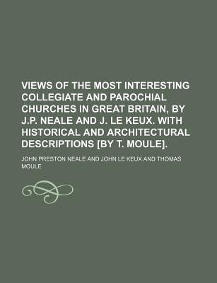 Views of the Most Interesting Collegiate and Parochial Churches in Great Britain, by J.P. Neale and J. Le Keux. with Historical...