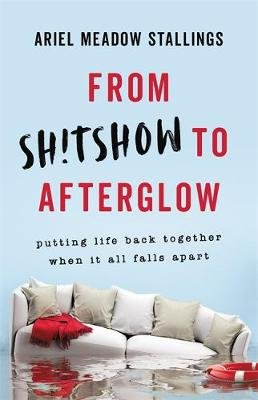 From Sh!tshow to Afterglow - Putting Life Back Together When It All Falls Apart (Hardcover): Ariel Stallings