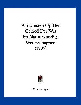 Aanwinsten Op Het Gebied Der Wis En Natuurkundige Wetenschappen (1907) (Chinese, Dutch, English, Paperback): C. P. Burger