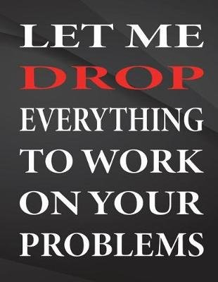 Let Me Drop Everything to Work on Your Problems. - Jottings Drawings Black Background White Text Design Unlined Notebook -...