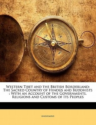 Western Tibet and the British Borderland - The Sacred Country of Hindus and Buddhists: With an Account of the Governments,...