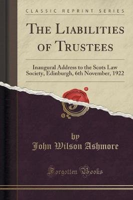 The Liabilities of Trustees - Inaugural Address to the Scots Law Society, Edinburgh, 6th November, 1922 (Classic Reprint)...
