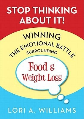 Stop Thinking about It! - Winning the Emotional Battle Surrounding Food and Weight Loss (Paperback): Lori A Williams