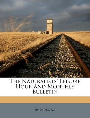 The Naturalists' Leisure Hour and Monthly Bulletin (Paperback): Anonymous